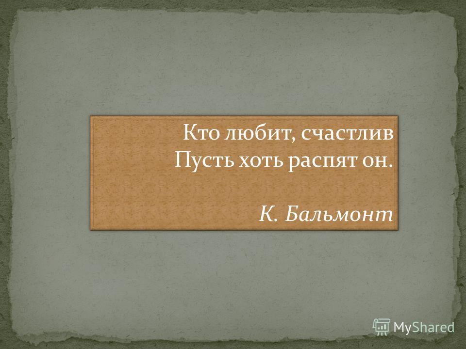 Кто любит, счастлив Пусть хоть распят он. К. Бальмонт Кто любит, счастлив Пусть хоть распят он. К. Бальмонт