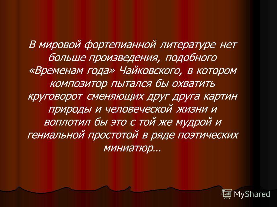 В мировой фортепианной литературе нет больше произведения, подобного «Временам года» Чайковского, в котором композитор пытался бы охватить круговорот сменяющих друг друга картин природы и человеческой жизни и воплотил бы это с той же мудрой и гениаль