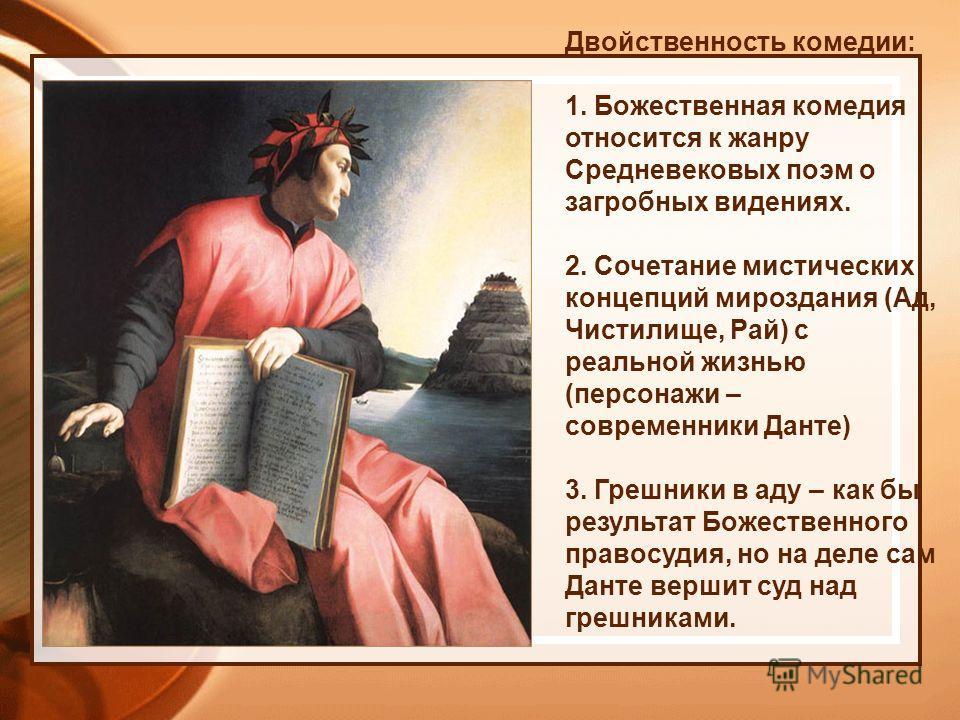 Двойственность комедии: 1. Божественная комедия относится к жанру Средневековых поэм о загробных видениях. 2. Сочетание мистических концепций мироздания (Ад, Чистилище, Рай) с реальной жизнью (персонажи – современники Данте) 3. Грешники в аду – как б