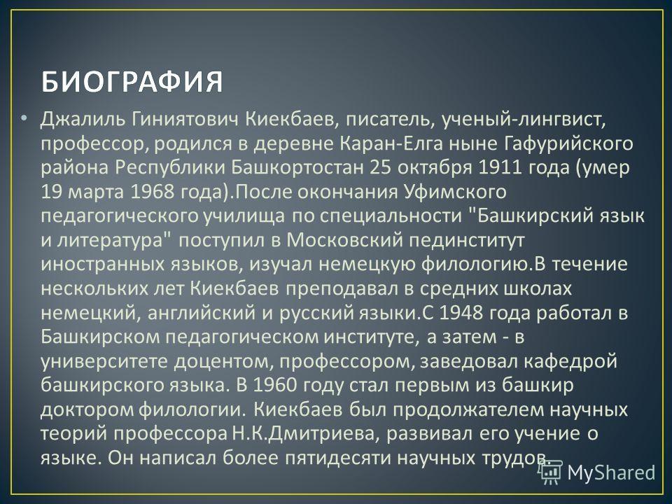 Джалиль Гиниятович Киекбаев, писатель, ученый - лингвист, профессор, родился в деревне Каран - Елга ныне Гафурийского района Республики Башкортостан 25 октября 1911 года ( умер 19 марта 1968 года ). После окончания Уфимского педагогического училища п
