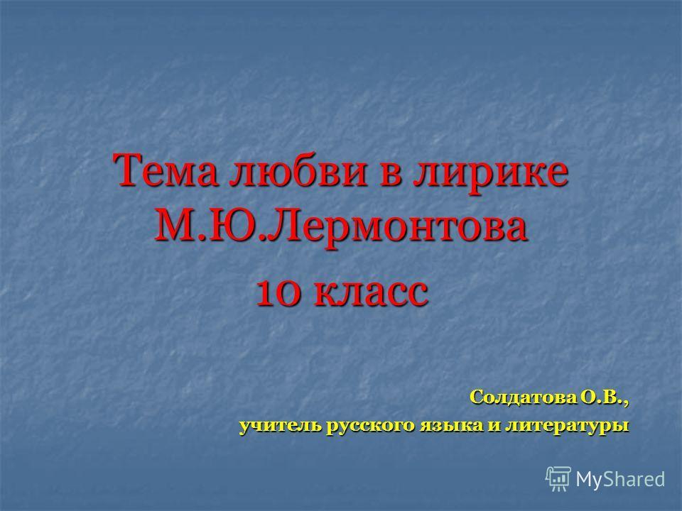 Тема любви в лирике М.Ю.Лермонтова 10 класс Солдатова О.В., учитель русского языка и литературы
