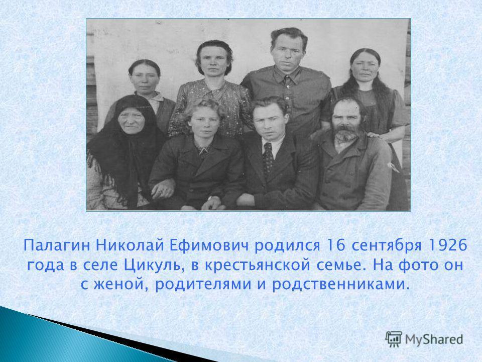 Палагин Николай Ефимович родился 16 сентября 1926 года в селе Цикуль, в крестьянской семье. На фото он с женой, родителями и родственниками.
