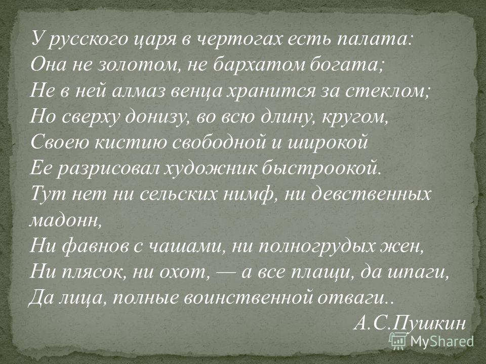 У русского царя в чертогах есть палата: Она не золотом, не бархатом богата; Не в ней алмаз венца хранится за стеклом; Но сверху донизу, во всю длину, кругом, Своею кистию свободной и широкой Ее разрисовал художник быстроокой. Тут нет ни сельских нимф