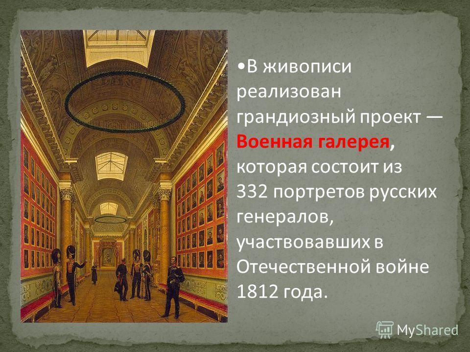 В живописи реализован грандиозный проект Военная галерея, которая состоит из 332 портретов русских генералов, участвовавших в Отечественной войне 1812 года.