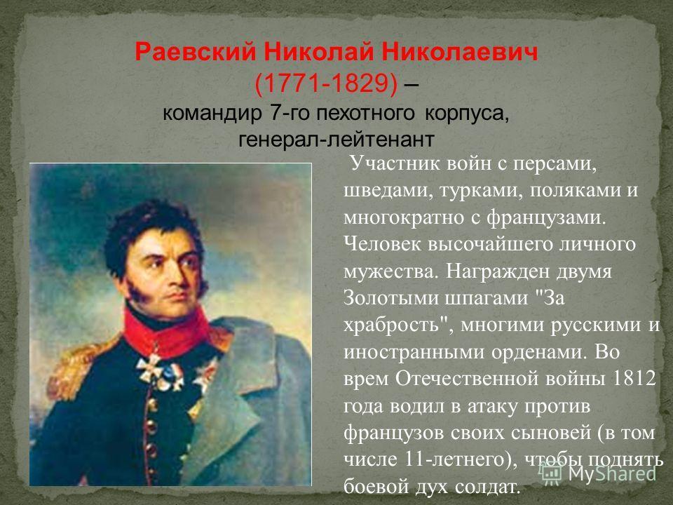 Раевский Николай Николаевич (1771-1829) – командир 7-го пехотного корпуса, генерал-лейтенант Участник войн с персами, шведами, турками, поляками и многократно с французами. Человек высочайшего личного мужества. Награжден двумя Золотыми шпагами
