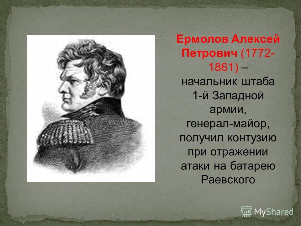 Ермолов Алексей Петрович (1772- 1861) – начальник штаба 1-й Западной армии, генерал-майор, получил контузию при отражении атаки на батарею Раевского