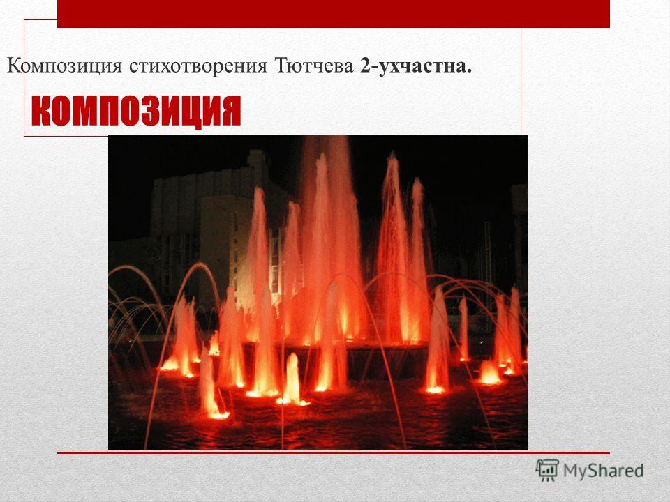 КОМПОЗИЦИЯ Композиция стихотворения Тютчева 2-ухчастна.