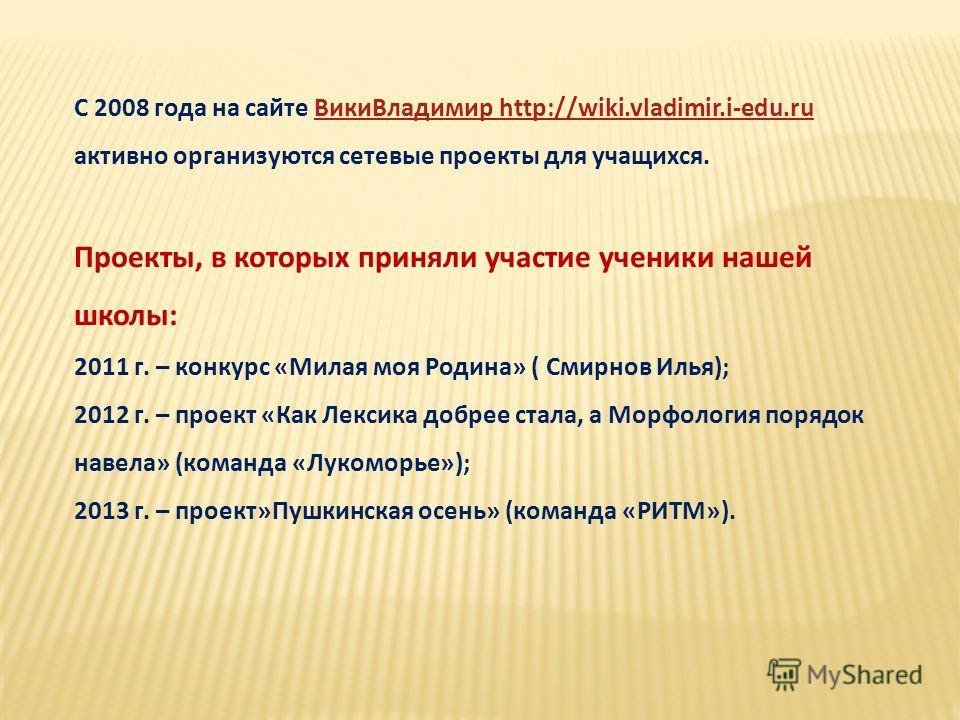 С 2008 года на сайте Вики Владимир http://wiki.vladimir.i-edu.ru Вики Владимир http://wiki.vladimir.i-edu.ru активно организуются сетевые проекты для учащихся. Проекты, в которых приняли участие ученики нашей школы: 2011 г. – конкурс «Милая моя Родин