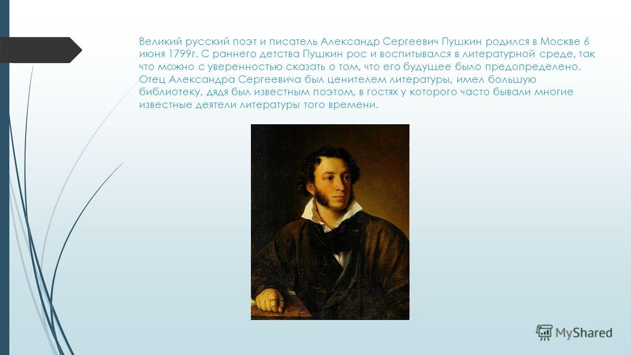 Великий русский поэт и писатель Александр Сергеевич Пушкин родился в Москве 6 июня 1799 г. С раннего детства Пушкин рос и воспитывался в литературной среде, так что можно с уверенностью сказать о том, что его будущее было предопределено. Отец Алексан