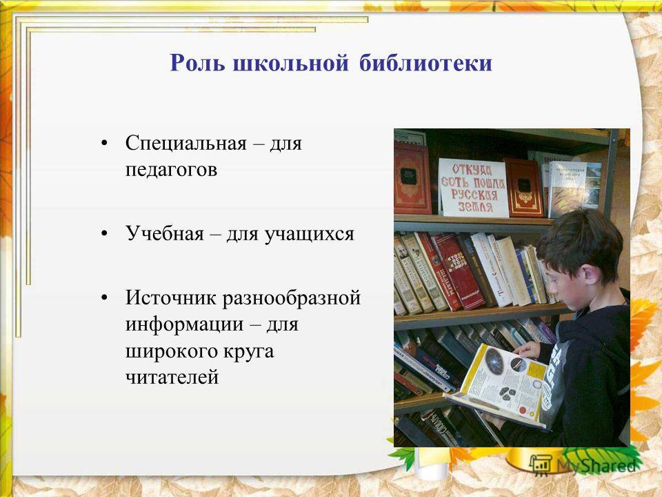 Роль школьной библиотеки Специальная – для педагогов Учебная – для учащихся Источник разнообразной информации – для широкого круга читателей