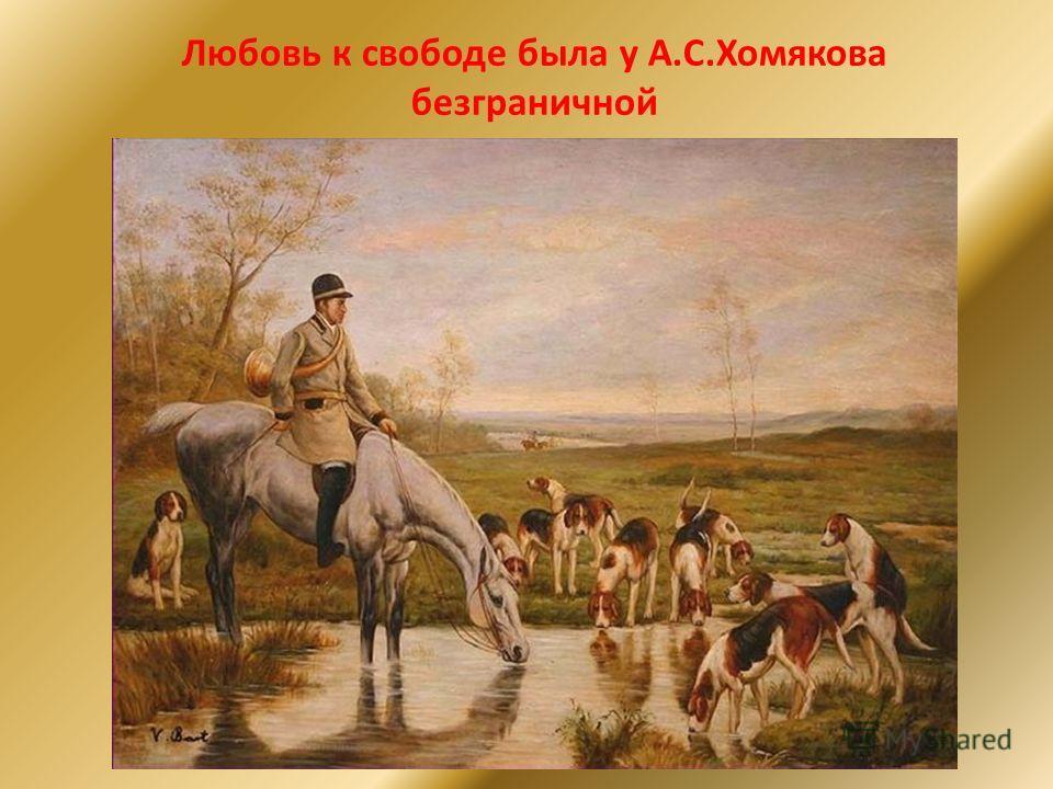 Любовь к свободе была у А.С.Хомякова безграничной