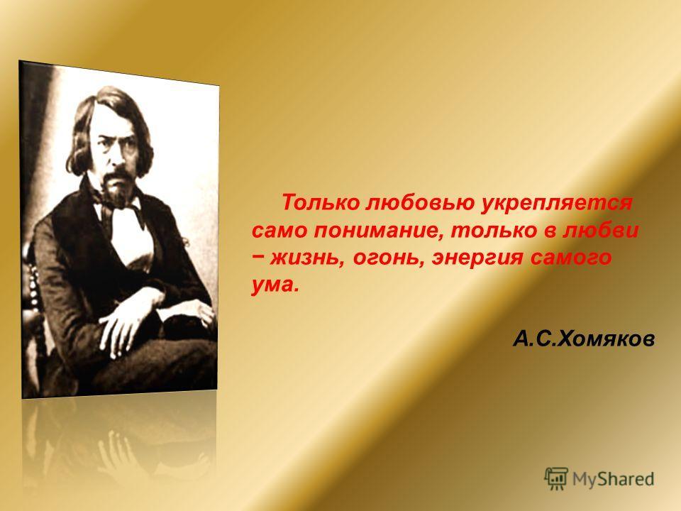 Только любовью укрепляется само понимание, только в любви жизнь, огонь, энергия самого ума. А.С.Хомяков