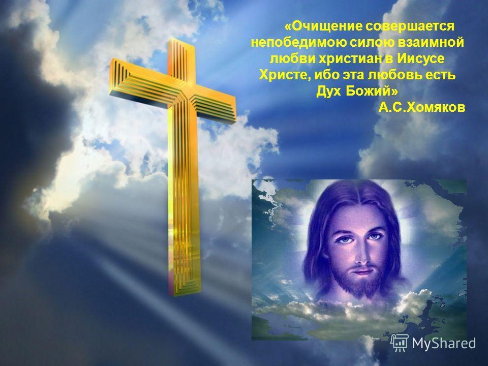 «Очищение совершается непобедимою силою взаимной любви христиан в Иисусе Христе, ибо эта любовь есть Дух Божий» А.С.Хомяков