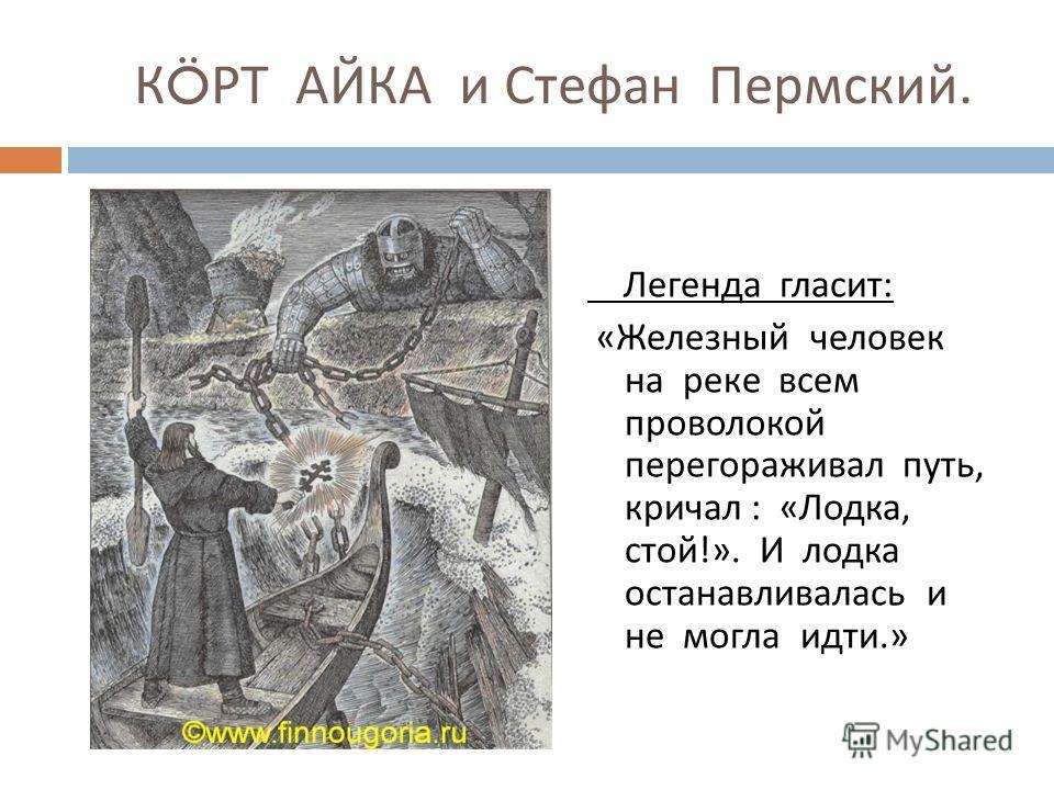 К Ö РТ АЙКА и Стефан Пермский. Легенда гласит : « Железный человек на реке всем проволокой перегораживал путь, кричал : « Лодка, стой !». И лодка останавливалась и не могла идти.»
