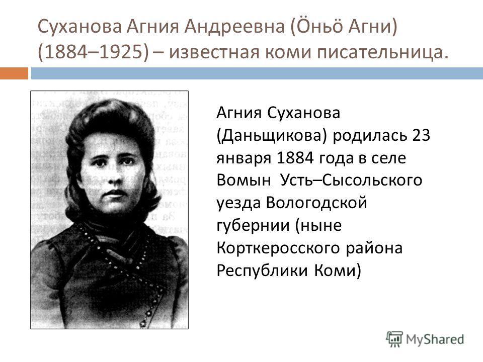 Суханова Агния Андреевна (Ö нь ö Агни ) (1884–1925) – известная коми писательница. Агния Суханова ( Даньщикова ) родилась 23 января 1884 года в селе Вомын Усть – Сысольского уезда Вологодской губернии ( ныне Корткеросского района Республики Коми )