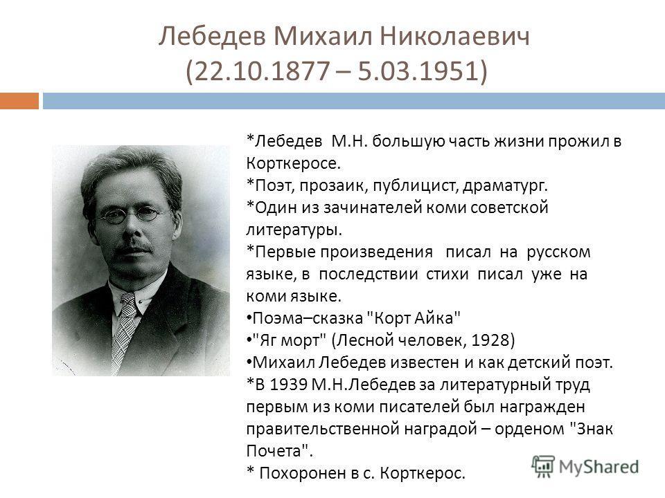 Лебедев Михаил Николаевич (22.10.1877 – 5.03.1951) *Лебедев М.Н. большую часть жизни прожил в Корткеросе. *Поэт, прозаик, публицист, драматург. *Один из зачинателей коми советской литературы. *Первые произведения писал на русском языке, в последствии