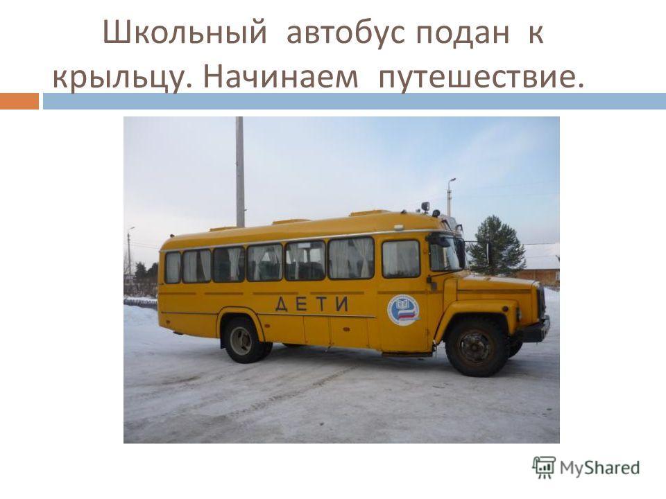 Школьный автобус подан к крыльцу. Начинаем путешествие.