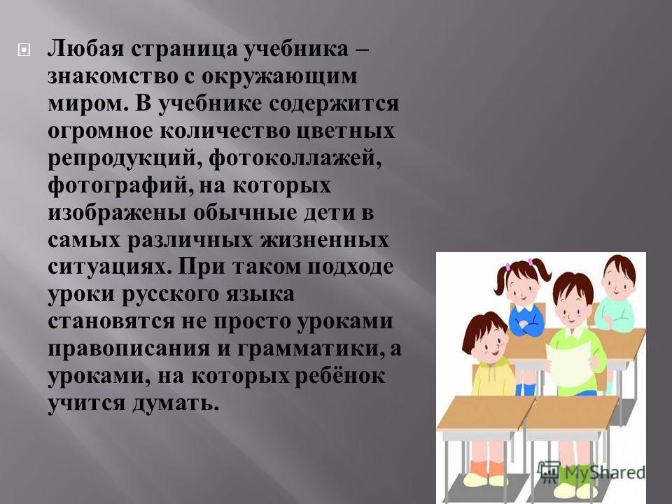 Любая страница учебника – знакомство с окружающим миром. В учебнике содержится огромное количество цветных репродукций, фотоколлажей, фотографий, на которых изображены обычные дети в самых различных жизненных ситуациях. При таком подходе уроки русско