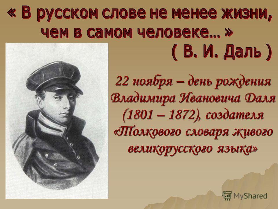 22 ноября – день рождения Владимира Ивановича Даля (1801 – 1872), создателя «Толкового словаря живого великорусского языка»
