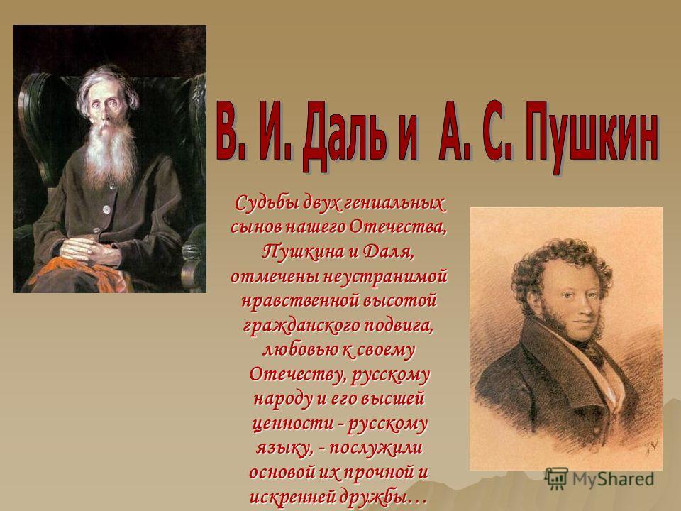 Судьбы двух гениальных сынов нашего Отечества, Пушкина и Даля, отмечены неустранимой нравственной высотой гражданского подвига, любовью к своему Отечеству, русскому народу и его высшей ценности - русскому языку, - послужили основой их прочной и искре