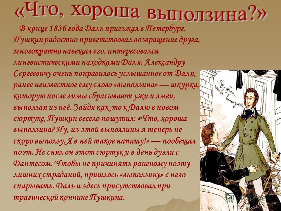 В конце 1836 года Даль приезжал в Петербург. Пушкин радостно приветствовал возвращение друга, многократно навещал его, интересовался лингвистическими находками Даля. Александру Сергеевичу очень понравилось услышанное от Даля, ранее неизвестное ему сл