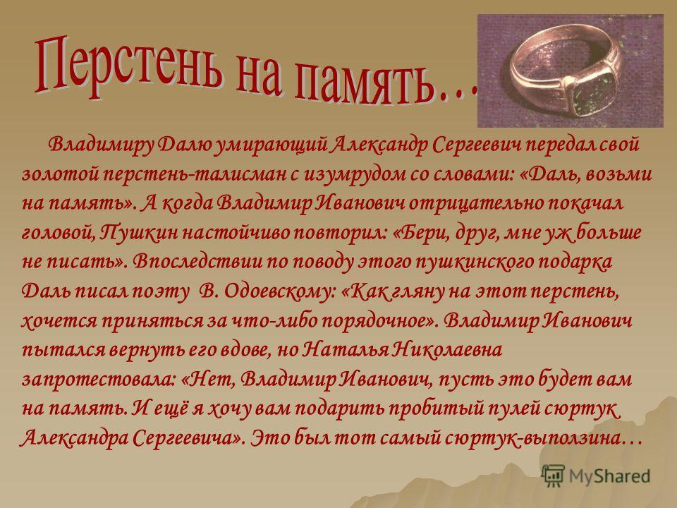 Владимиру Далю умирающий Александр Сергеевич передал свой золотой перстень-талисман с изумрудом со словами: «Даль, возьми на память». А когда Владимир Иванович отрицательно покачал головой, Пушкин настойчиво повторил: «Бери, друг, мне уж больше не пи
