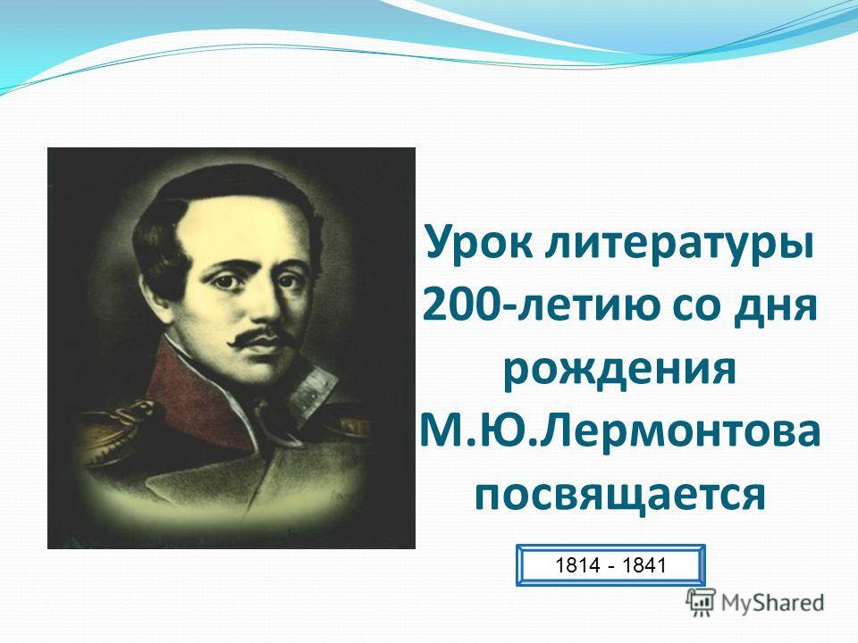 Урок литературы 200-летию со дня рождения М.Ю.Лермонтова посвящается 1814 - 1841
