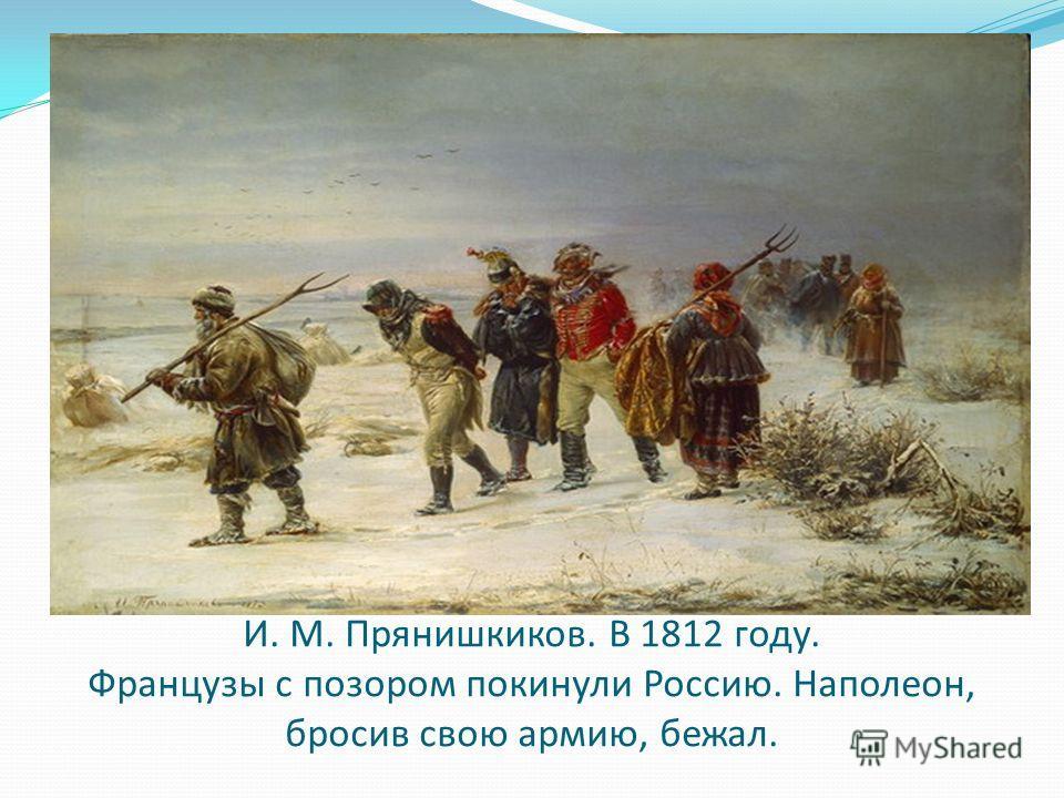 И. М. Прянишкиков. В 1812 году. Французы с позором покинули Россию. Наполеон, бросив свою армию, бежал.