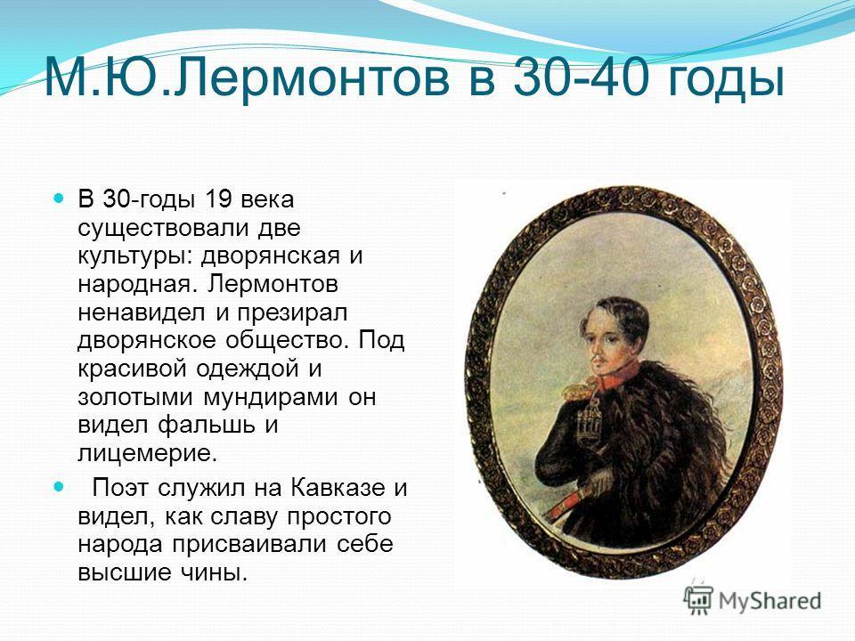 М.Ю.Лермонтов в 30-40 годы В 30-годы 19 века существовали две культуры: дворянская и народная. Лермонтов ненавидел и презирал дворянское общество. Под красивой одеждой и золотыми мундирами он видел фальшь и лицемерие. Поэт служил на Кавказе и видел,