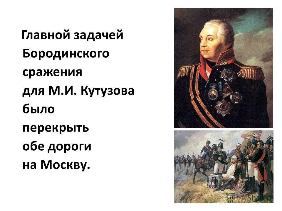 Главной задачей Бородинского сражения для М.И. Кутузова было перекрыть обе дороги на Москву.
