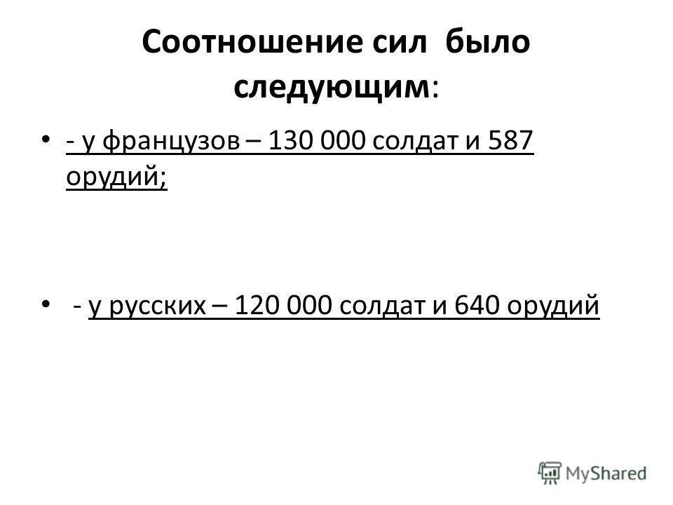 Соотношение сил было следующим: - у французов – 130 000 солдат и 587 орудий; - у русских – 120 000 солдат и 640 орудий