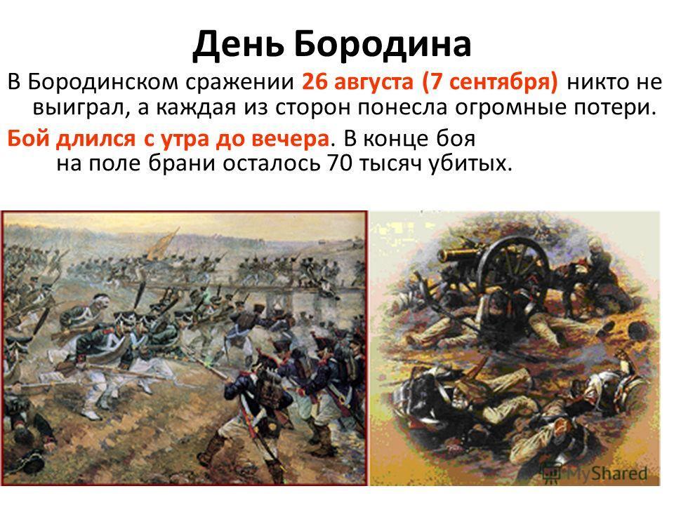 День Бородина В Бородинском сражении 26 августа (7 сентября) никто не выиграл, а каждая из сторон понесла огромные потери. Бой длился с утра до вечера. В конце боя на поле брани осталось 70 тысяч убитых.