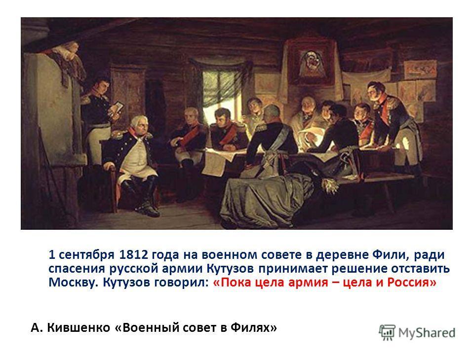 1 сентября 1812 года на военном совете в деревне Фили, ради спасения русской армии Кутузов принимает решение отставить Москву. Кутузов говорил: «Пока цела армия – цела и Россия» А. Кившенко «Военный совет в Филях»