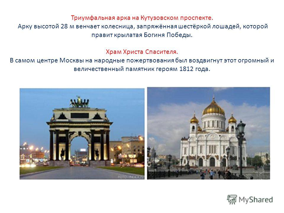 Триумфальная арка на Кутузовском проспекте. Арку высотой 28 м венчает колесница, запряжённая шестёркой лошадей, которой правит крылатая Богиня Победы. Храм Христа Спасителя. В самом центре Москвы на народные пожертвования был воздвигнут этот огромный