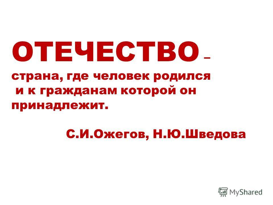 ОТЕЧЕСТВО – страна, где человек родился и к гражданам которой он принадлежит. С.И.Ожегов, Н.Ю.Шведова