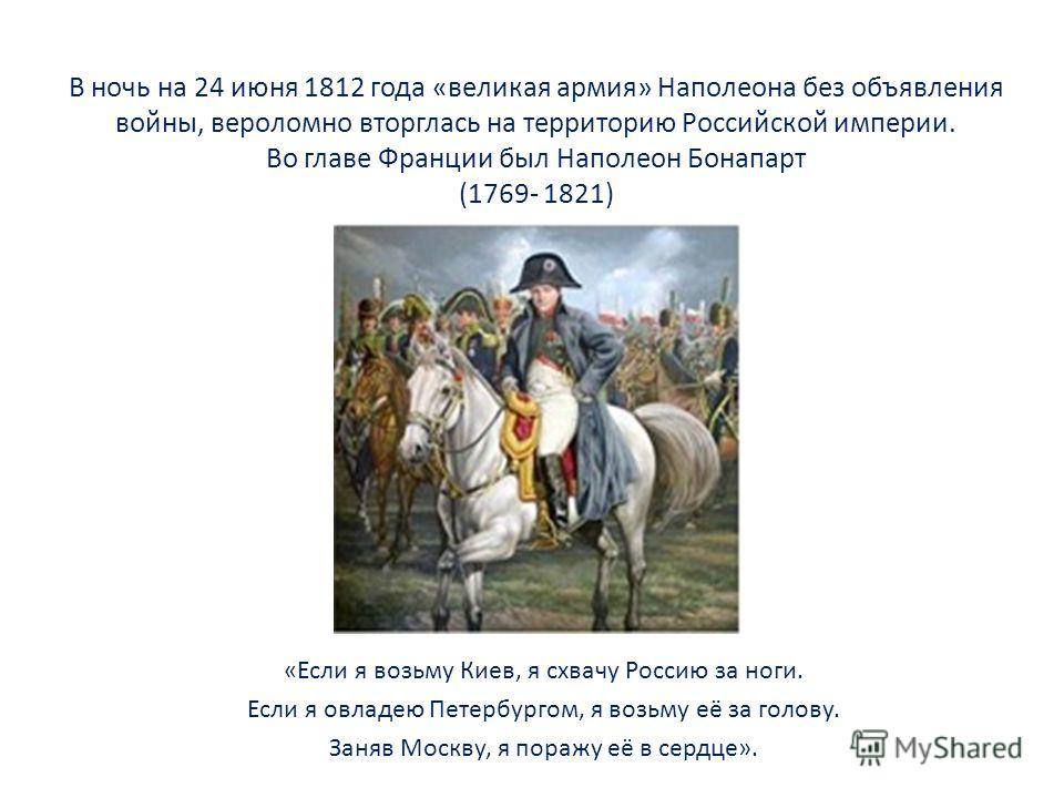 В ночь на 24 июня 1812 года «великая армия» Наполеона без объявления войны, вероломно вторглась на территорию Российской империи. Во главе Франции был Наполеон Бонапарт (1769- 1821) «Если я возьму Киев, я схвачу Россию за ноги. Если я овладею Петербу