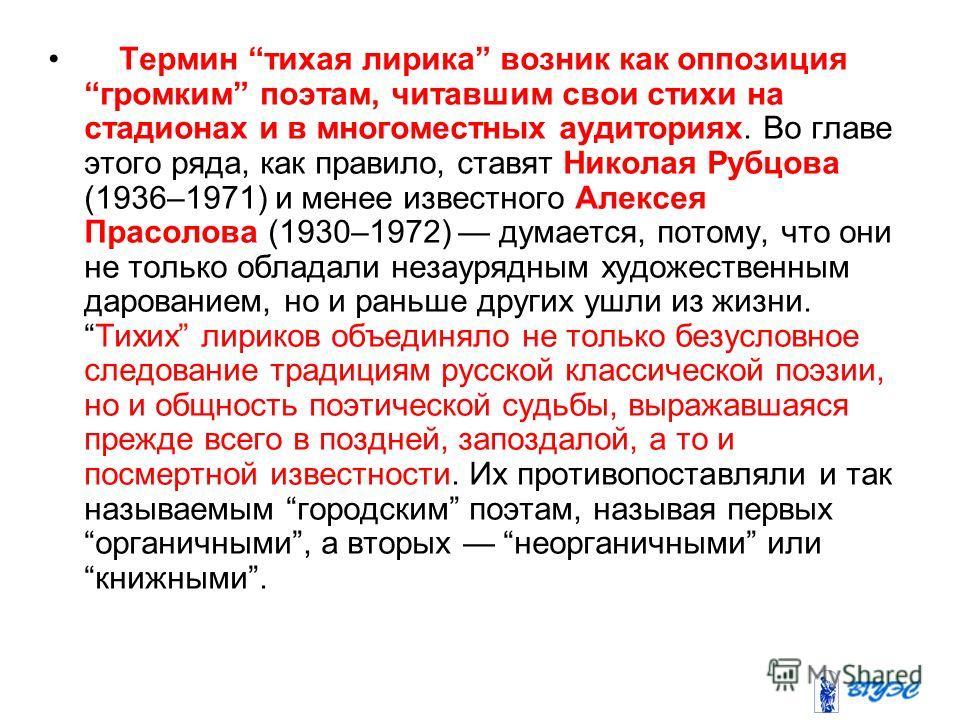 Термин тихая лирика возник как оппозиция громким поэтам, читавшим свои стихи на стадионах и в многоместных аудиториях. Во главе этого ряда, как правило, ставят Николая Рубцова (1936–1971) и менее известного Алексея Прасолова (1930–1972) думается, пот