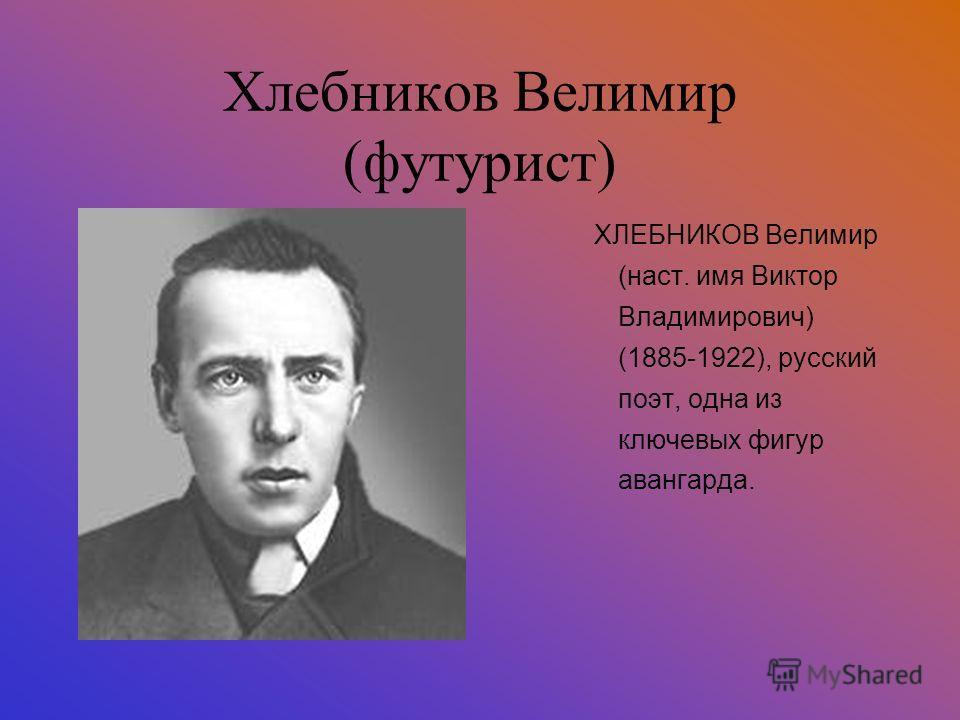 Хлебников Велимир (футурист) ХЛЕБНИКОВ Велимир (наст. имя Виктор Владимирович) (1885-1922), русский поэт, одна из ключевых фигур авангарда.