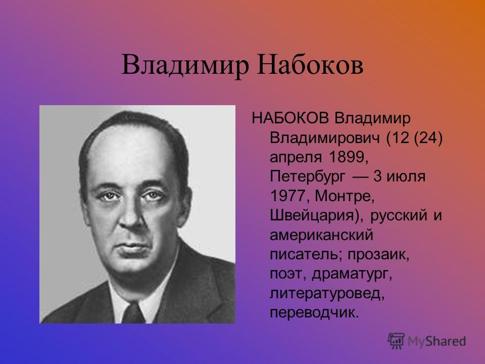 Владимир Набоков НАБОКОВ Владимир Владимирович (12 (24) апреля 1899, Петербург 3 июля 1977, Монтре, Швейцария), русский и американский писатель; прозаик, поэт, драматург, литературовед, переводчик.