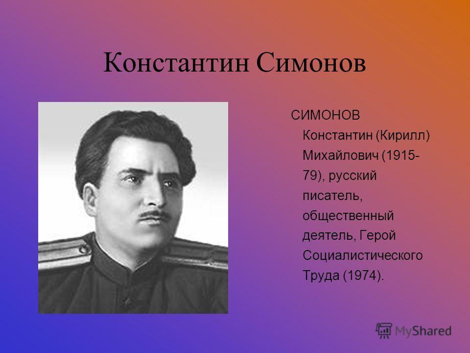 Константин Симонов СИМОНОВ Константин (Кирилл) Михайлович (1915- 79), русский писатель, общественный деятель, Герой Социалистического Труда (1974).