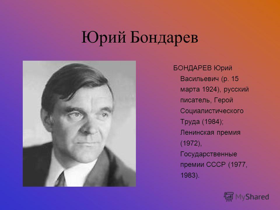 Юрий Бондарев БОНДАРЕВ Юрий Васильевич (р. 15 марта 1924), русский писатель, Герой Социалистического Труда (1984); Ленинская премия (1972), Государственные премии СССР (1977, 1983).