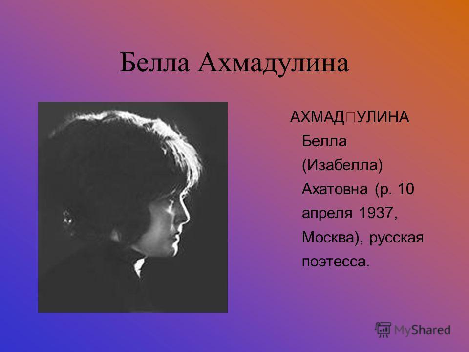 Белла Ахмадулина АХМАĘУЛИНА Белла (Изабелла) Ахатовна (р. 10 апреля 1937, Москва), русская поэтесса.