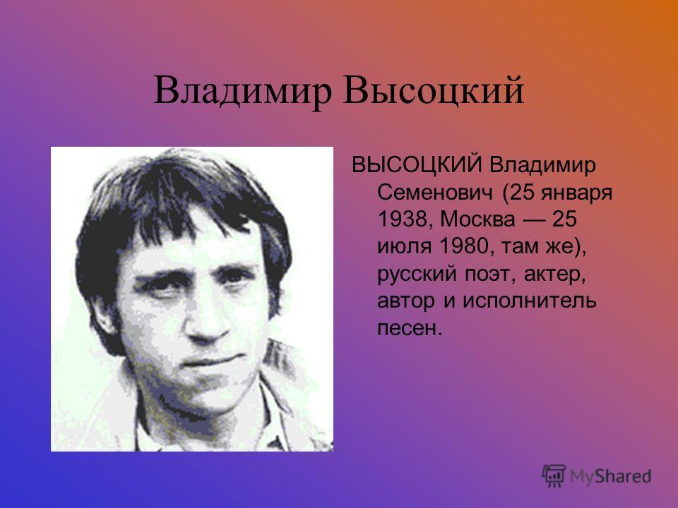 Владимир Высоцкий ВЫСОЦКИЙ Владимир Семенович (25 января 1938, Москва 25 июля 1980, там же), русский поэт, актер, автор и исполнитель песен.