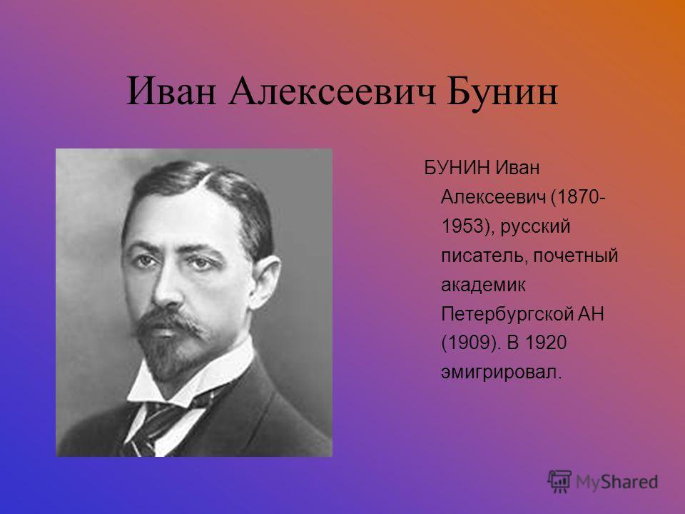 Иван Алексеевич Бунин БУНИН Иван Алексеевич (1870- 1953), русский писатель, почетный академик Петербургской АН (1909). В 1920 эмигрировал.