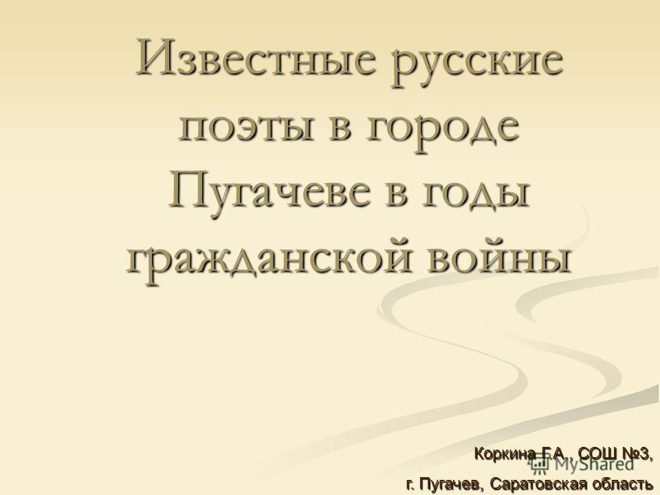 Известные русские поэты в городе Пугачеве в годы гражданской войны Коркина Г.А., СОШ 3, г. Пугачев, Саратовская область