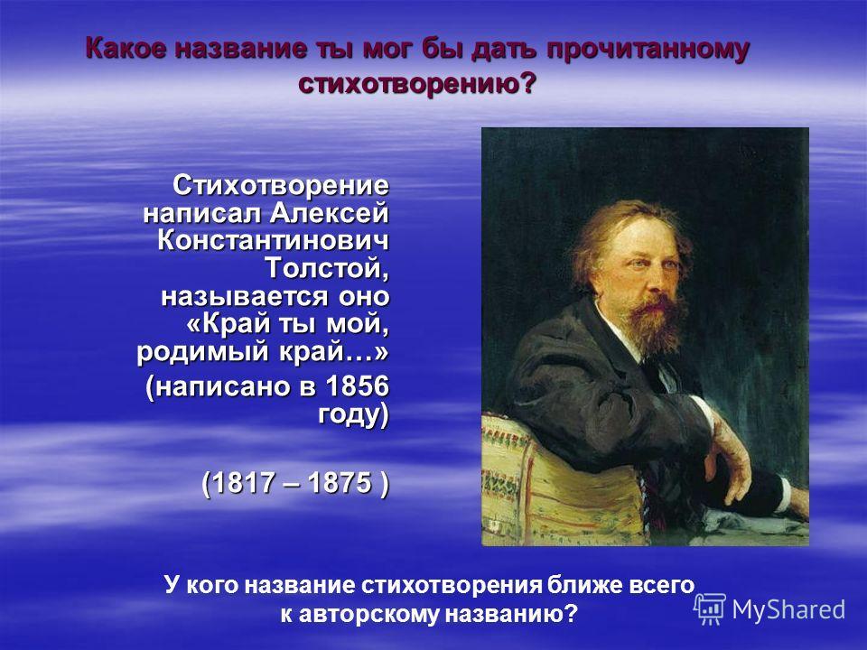 Какое название ты мог бы дать прочитанному стихотворению? Стихотворение написал Алексей Константинович Толстой, называется оно «Край ты мой, родимый край…» (написано в 1856 году) (1817 – 1875 ) У кого название стихотворения ближе всего к авторскому н