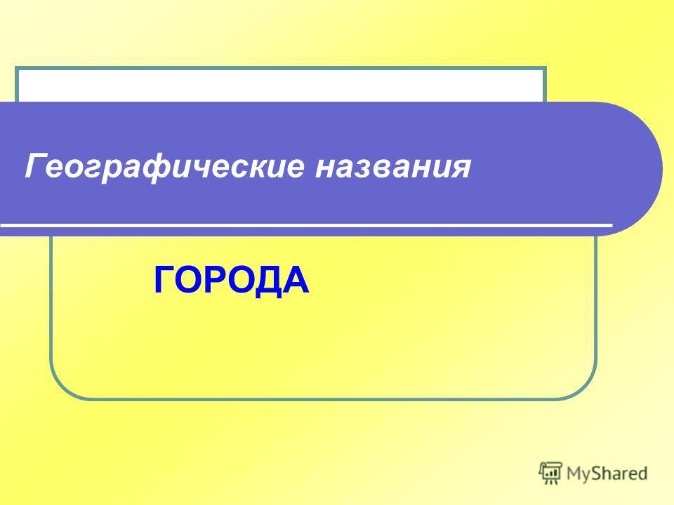 Географические названия ГОРОДА