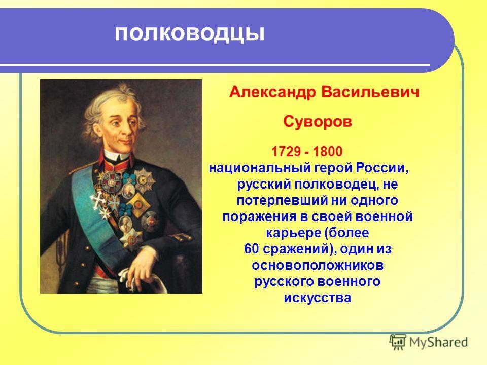 Александр Васильевич Суворов 1729 - 1800 национальный герой России, русский полководец, не потерпевший ни одного поражения в своей военной карьере (более 60 сражений), один из основоположников русского военного искусства полководцы