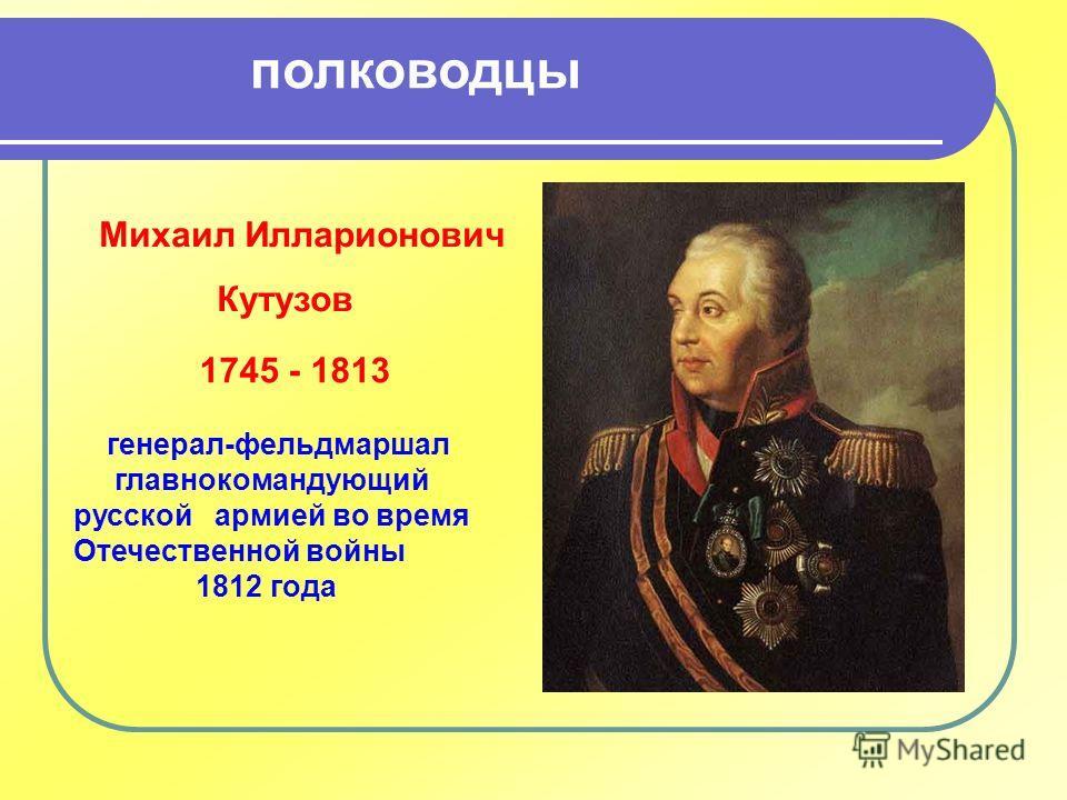 Михаил Илларионович Кутузов 1745 - 1813 генерал-фельдмаршал главнокомандующий русской армией во время Отечественной войны 1812 года полководцы