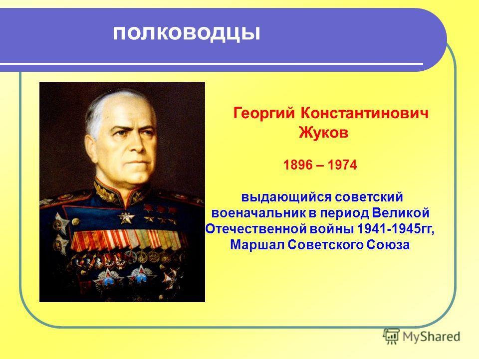 1896 – 1974 выдающийся советский военачальник в период Великой Отечественной войны 1941-1945 гг, Маршал Советского Союза Георгий Константинович Жуков полководцы